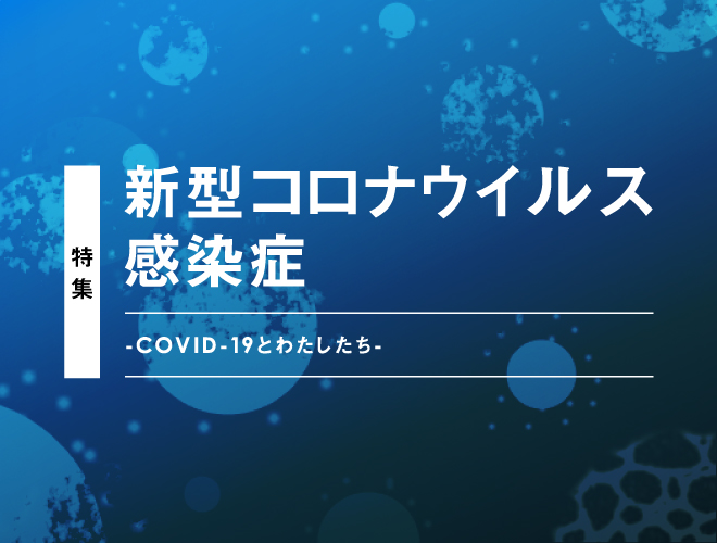 特集:新型コロナウイルス感染症<br>-COVID-19とわたしたち-