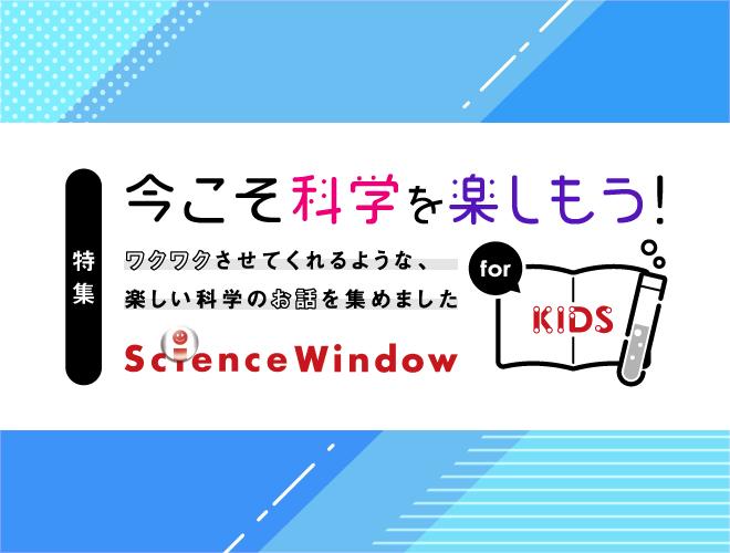 今こそ科学を楽しもう!サイエンスウィンドウ for KIDS